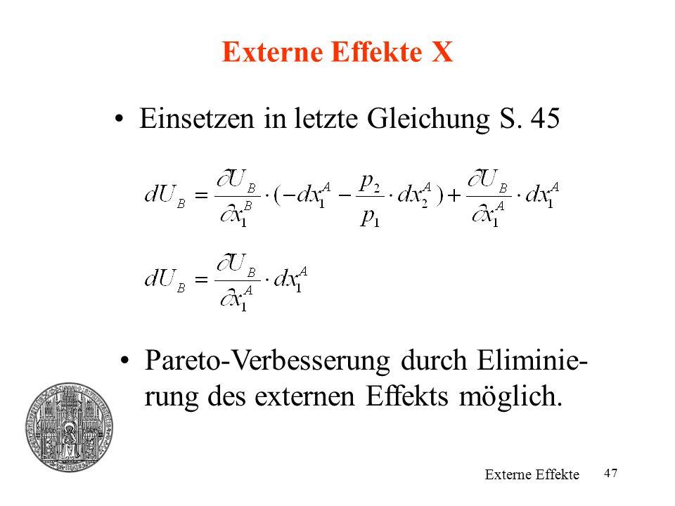 47 Externe Effekte X Einsetzen in letzte Gleichung S. 45 Externe Effekte Pareto-Verbesserung durch Eliminie- rung des externen Effekts möglich.