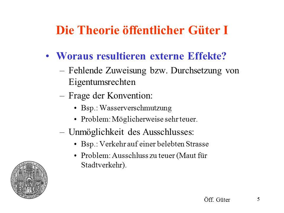 5 Die Theorie öffentlicher Güter I Woraus resultieren externe Effekte? –Fehlende Zuweisung bzw. Durchsetzung von Eigentumsrechten –Frage der Konventio