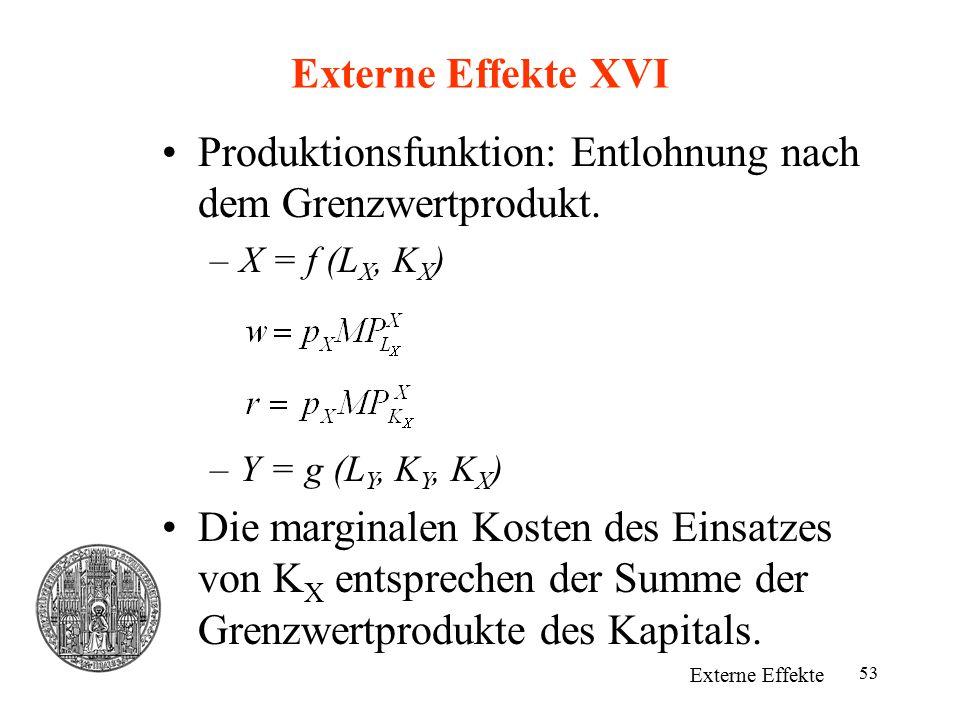 53 Externe Effekte XVI Externe Effekte Produktionsfunktion: Entlohnung nach dem Grenzwertprodukt. –X = f (L X, K X ) –Y = g (L Y, K Y, K X ) Die margi