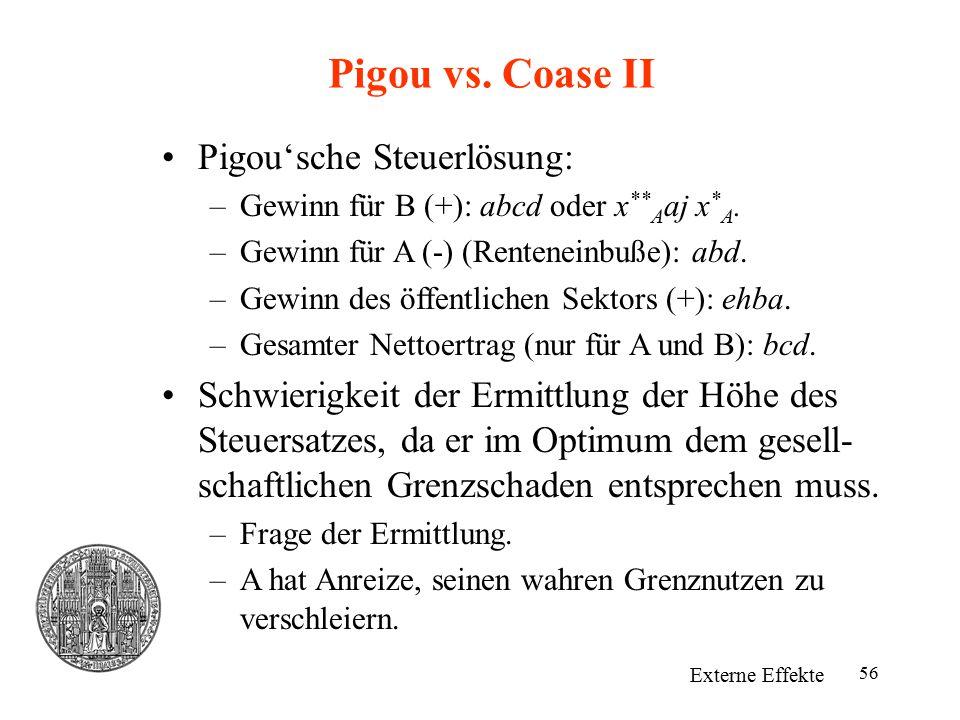 56 Pigou vs. Coase II Externe Effekte Pigou'sche Steuerlösung: –Gewinn für B (+): abcd oder x ** A aj x * A. –Gewinn für A (-) (Renteneinbuße): abd. –