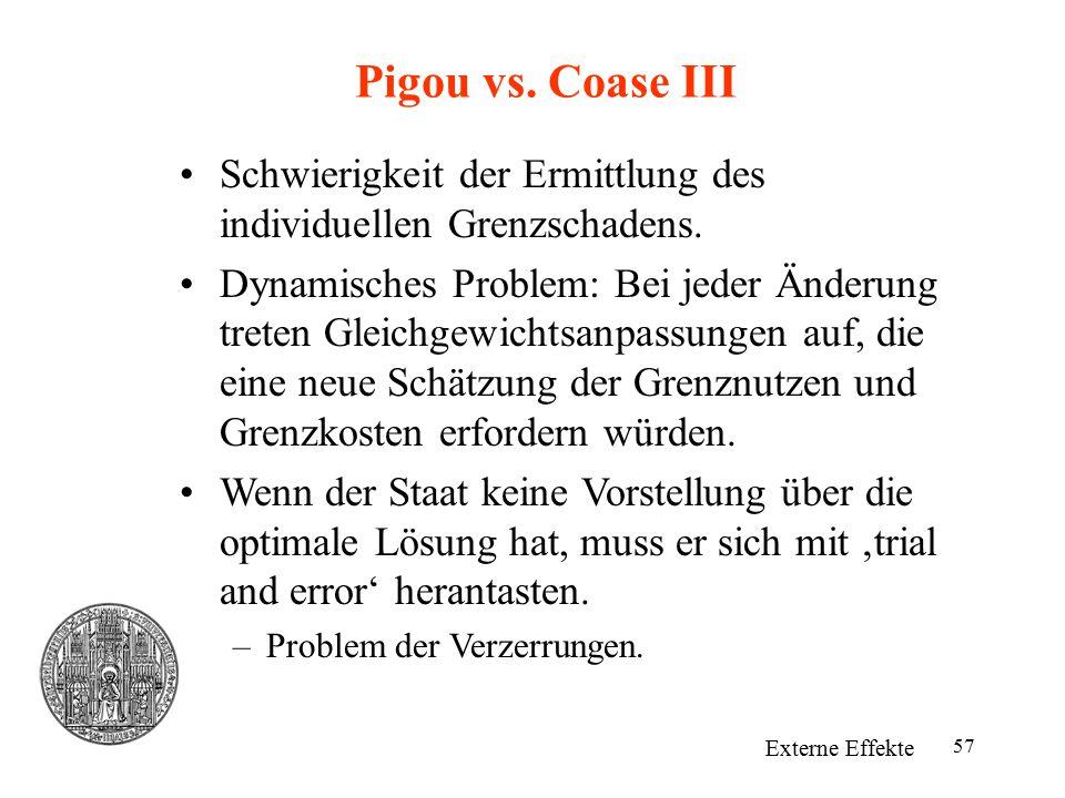57 Pigou vs. Coase III Externe Effekte Schwierigkeit der Ermittlung des individuellen Grenzschadens. Dynamisches Problem: Bei jeder Änderung treten Gl