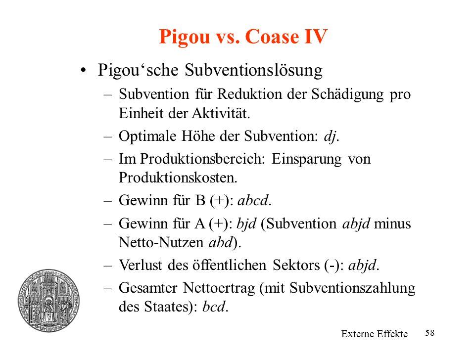 58 Pigou vs. Coase IV Externe Effekte Pigou'sche Subventionslösung –Subvention für Reduktion der Schädigung pro Einheit der Aktivität. –Optimale Höhe