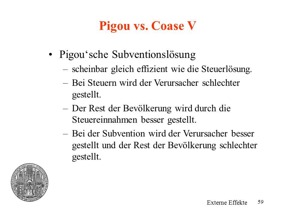 59 Pigou vs. Coase V Externe Effekte Pigou'sche Subventionslösung –scheinbar gleich effizient wie die Steuerlösung. –Bei Steuern wird der Verursacher