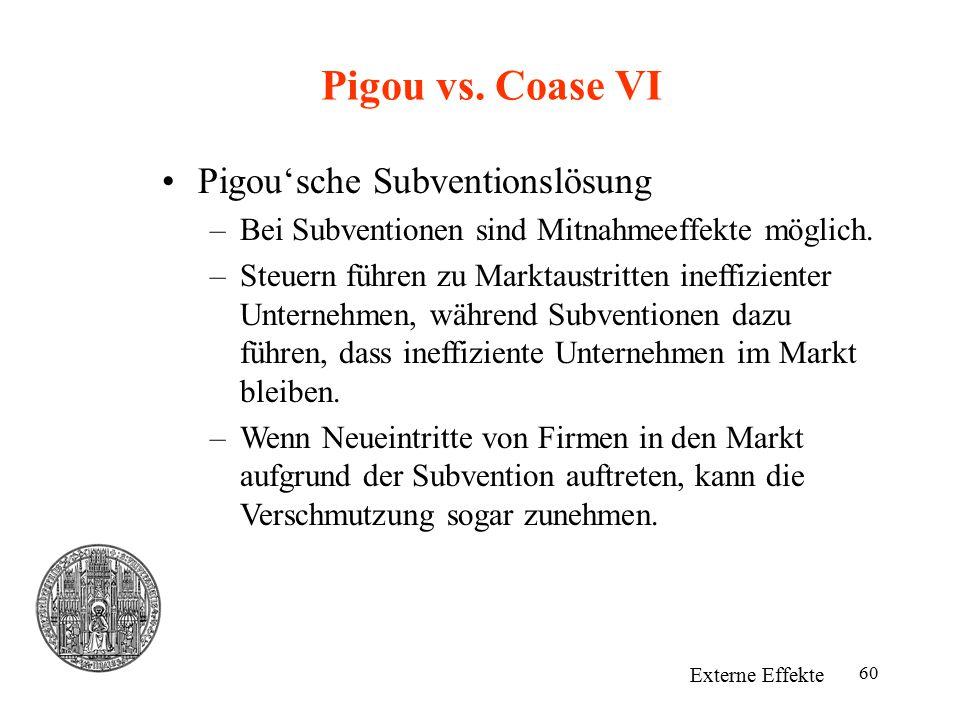 60 Pigou vs. Coase VI Externe Effekte Pigou'sche Subventionslösung –Bei Subventionen sind Mitnahmeeffekte möglich. –Steuern führen zu Marktaustritten