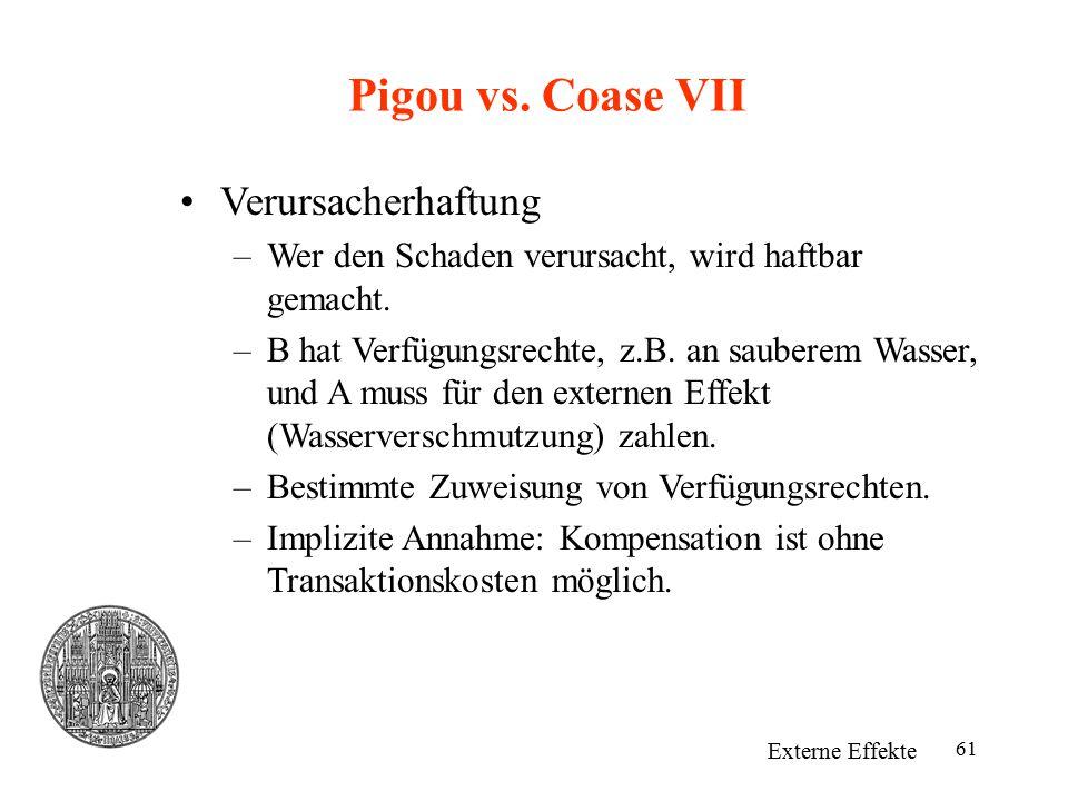 61 Pigou vs. Coase VII Externe Effekte Verursacherhaftung –Wer den Schaden verursacht, wird haftbar gemacht. –B hat Verfügungsrechte, z.B. an sauberem
