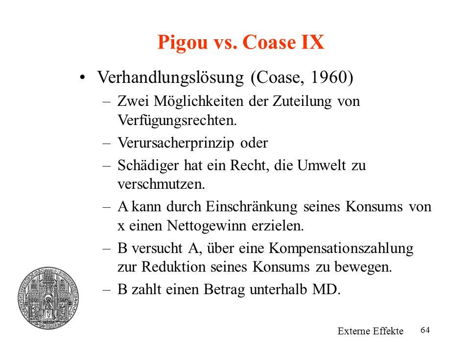 64 Pigou vs. Coase IX Externe Effekte Verhandlungslösung (Coase, 1960) –Zwei Möglichkeiten der Zuteilung von Verfügungsrechten. –Verursacherprinzip od