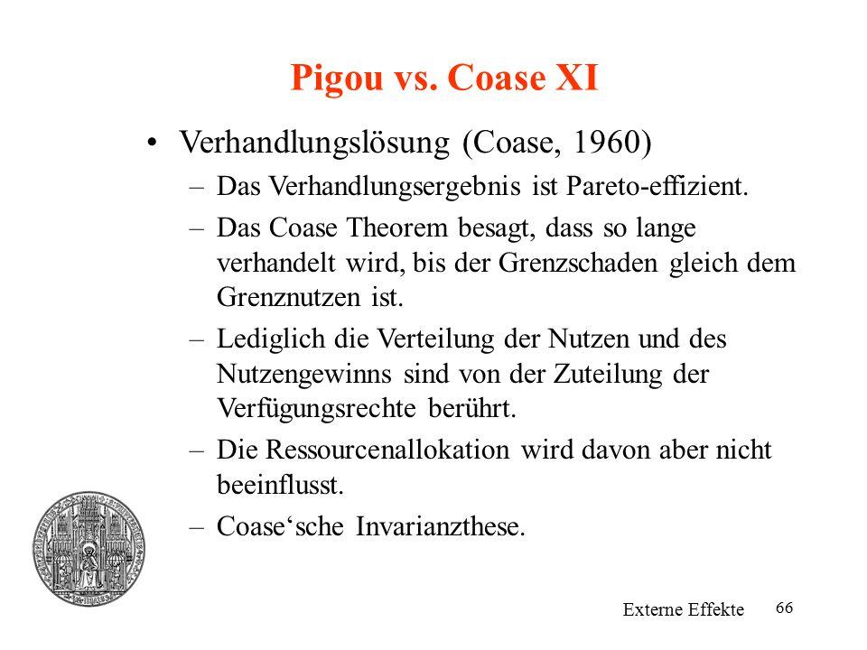 66 Pigou vs. Coase XI Externe Effekte Verhandlungslösung (Coase, 1960) –Das Verhandlungsergebnis ist Pareto-effizient. –Das Coase Theorem besagt, dass
