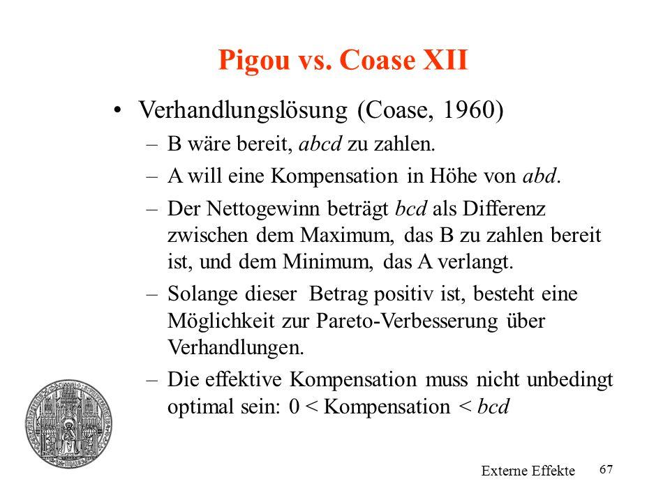 67 Pigou vs. Coase XII Externe Effekte Verhandlungslösung (Coase, 1960) –B wäre bereit, abcd zu zahlen. –A will eine Kompensation in Höhe von abd. –De