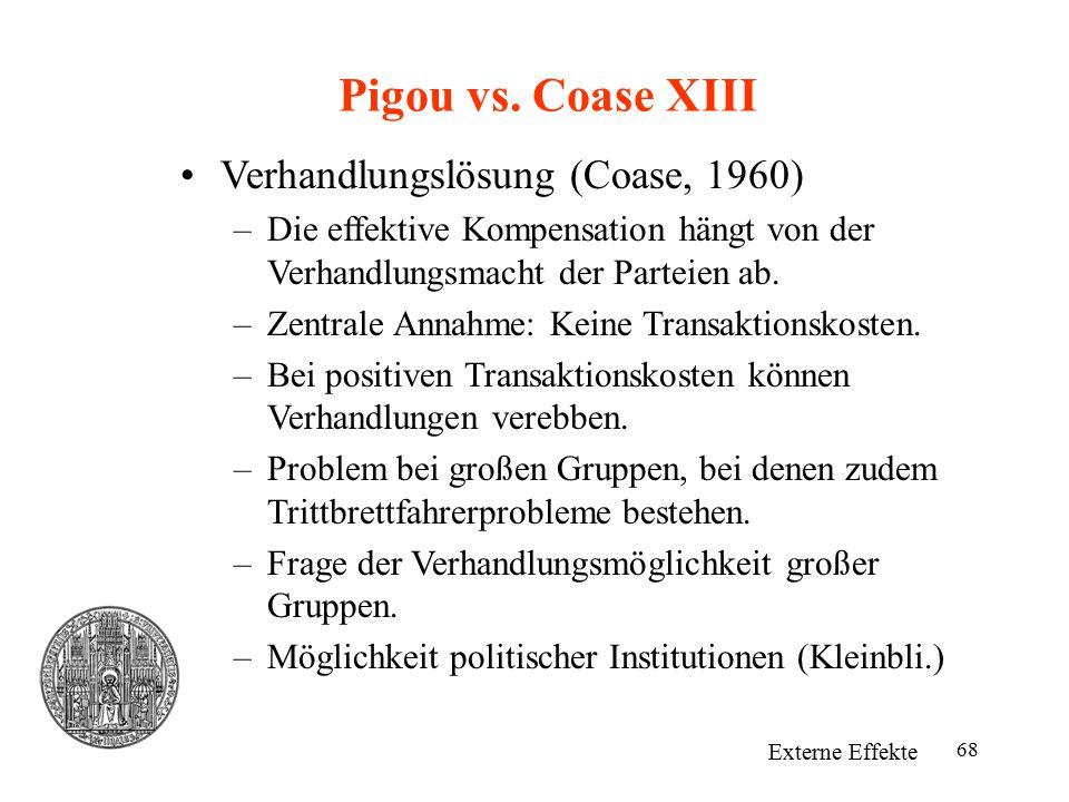 68 Pigou vs. Coase XIII Externe Effekte Verhandlungslösung (Coase, 1960) –Die effektive Kompensation hängt von der Verhandlungsmacht der Parteien ab.