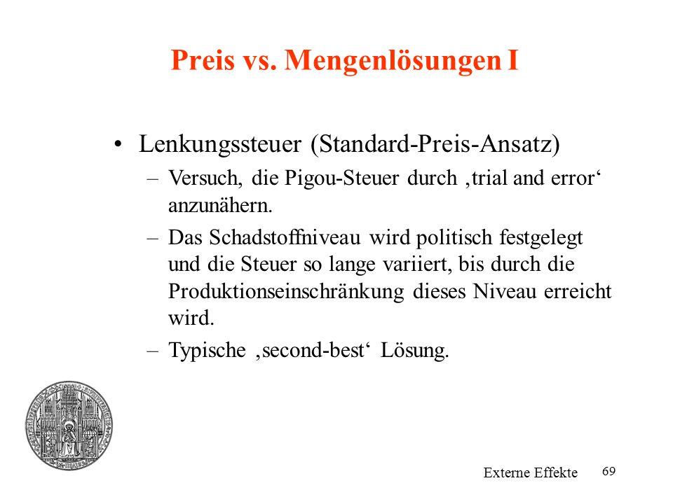 69 Preis vs. Mengenlösungen I Externe Effekte Lenkungssteuer (Standard-Preis-Ansatz) –Versuch, die Pigou-Steuer durch 'trial and error' anzunähern. –D