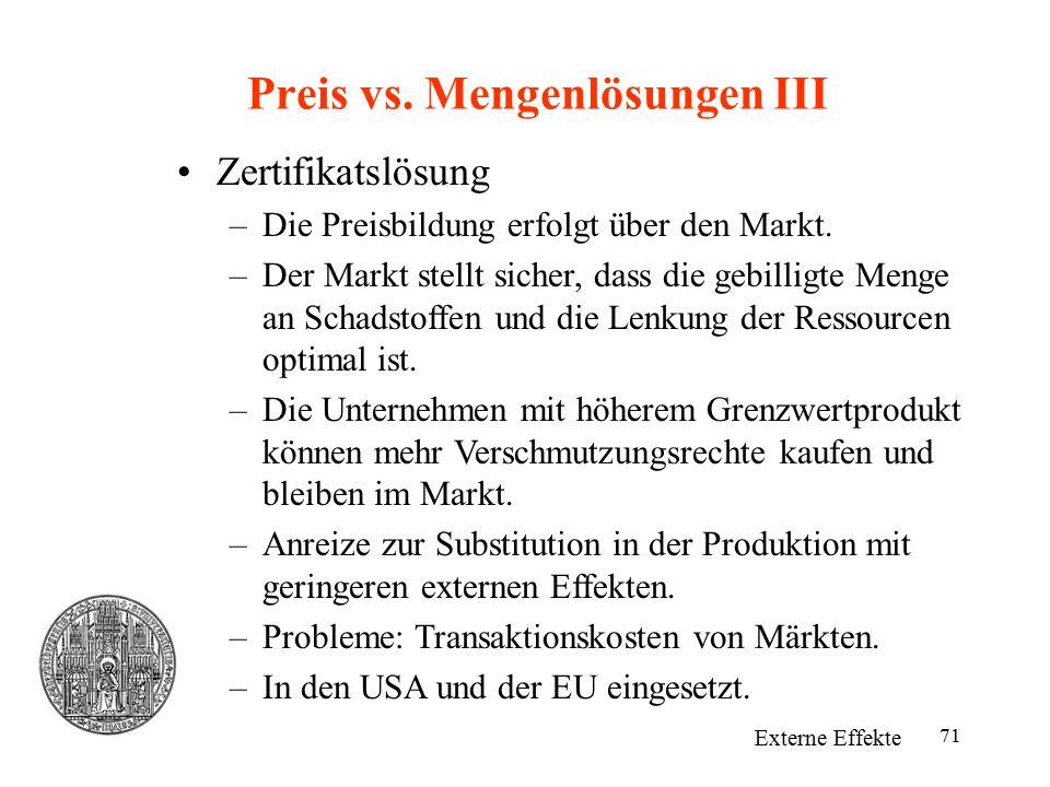 71 Preis vs. Mengenlösungen III Externe Effekte Zertifikatslösung –Die Preisbildung erfolgt über den Markt. –Der Markt stellt sicher, dass die gebilli