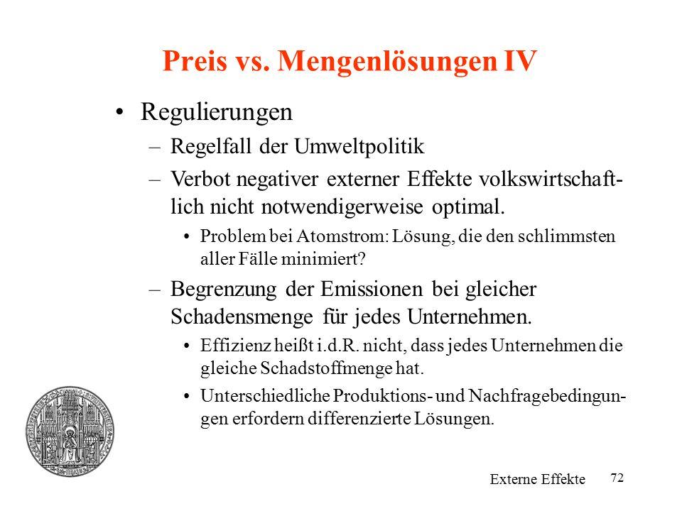 72 Preis vs. Mengenlösungen IV Externe Effekte Regulierungen –Regelfall der Umweltpolitik –Verbot negativer externer Effekte volkswirtschaft- lich nic