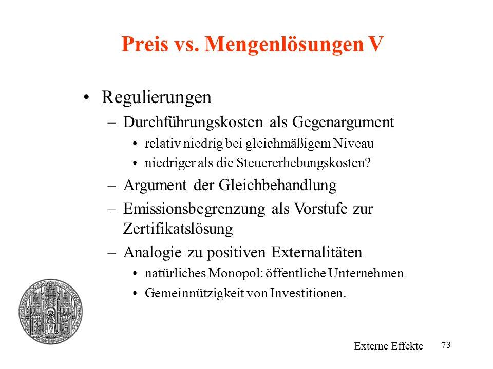 73 Preis vs. Mengenlösungen V Externe Effekte Regulierungen –Durchführungskosten als Gegenargument relativ niedrig bei gleichmäßigem Niveau niedriger