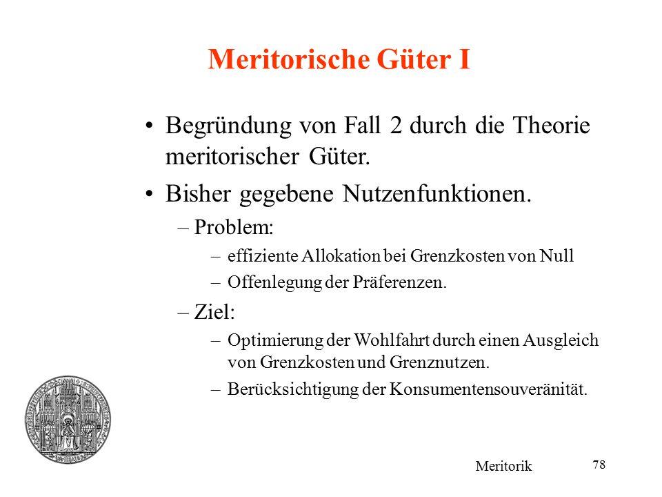 78 Meritorische Güter I Meritorik Begründung von Fall 2 durch die Theorie meritorischer Güter. Bisher gegebene Nutzenfunktionen. –Problem: –effiziente