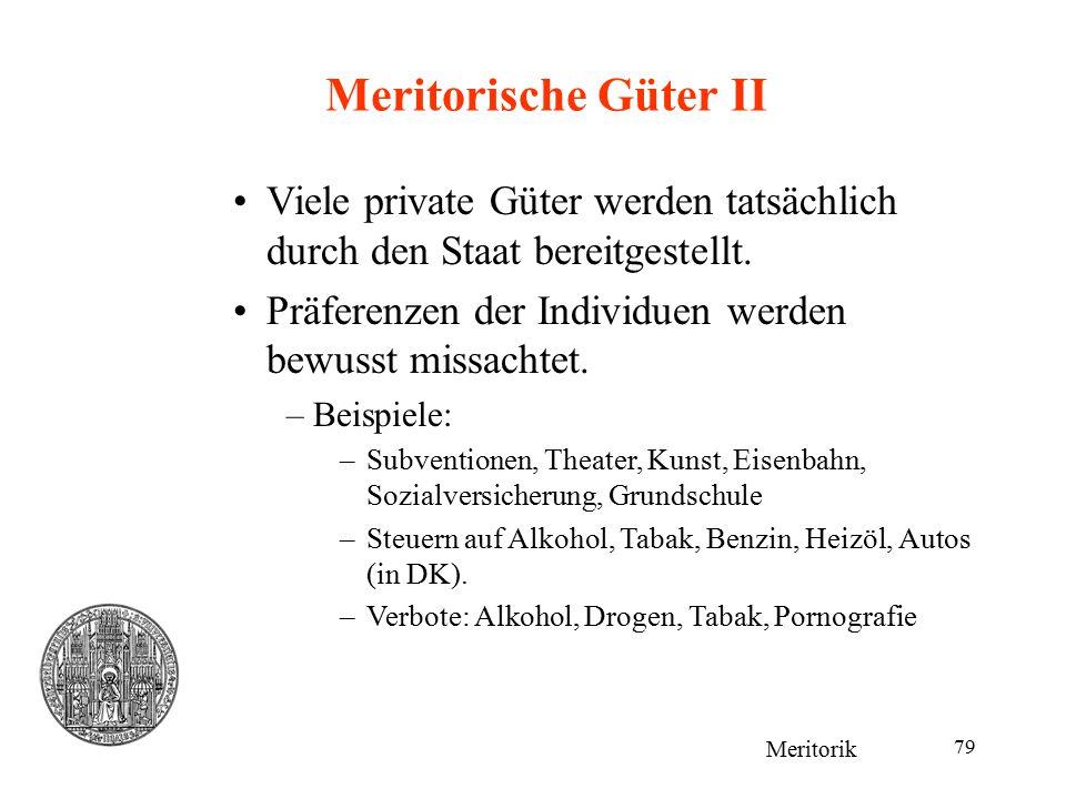 79 Meritorische Güter II Meritorik Viele private Güter werden tatsächlich durch den Staat bereitgestellt. Präferenzen der Individuen werden bewusst mi