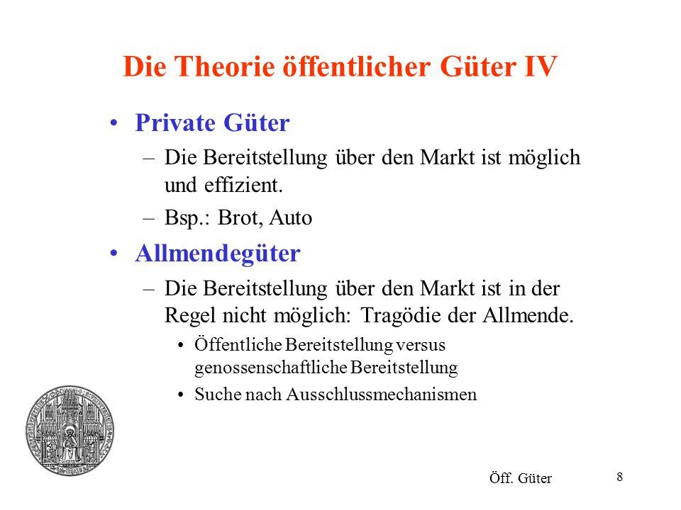 8 Die Theorie öffentlicher Güter IV Private Güter –Die Bereitstellung über den Markt ist möglich und effizient. –Bsp.: Brot, Auto Allmendegüter –Die B