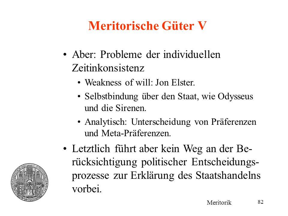 82 Meritorische Güter V Meritorik Aber: Probleme der individuellen Zeitinkonsistenz Weakness of will: Jon Elster. Selbstbindung über den Staat, wie Od