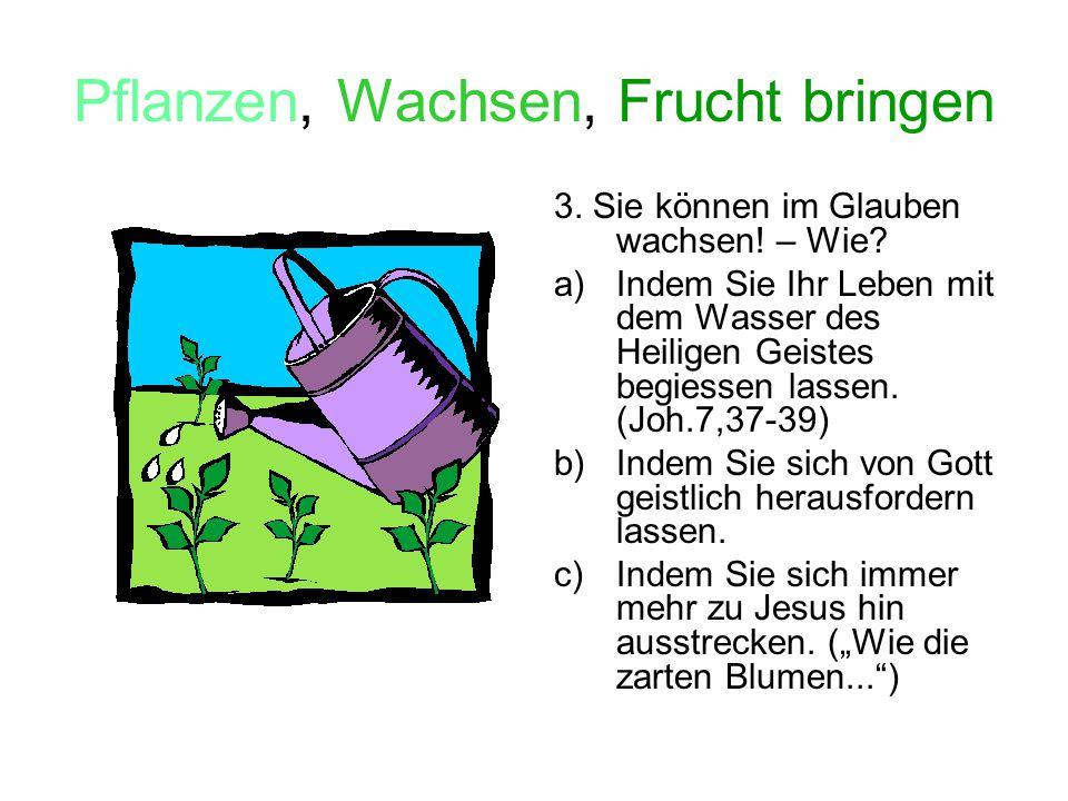 Pflanzen, Wachsen, Frucht bringen 4.Sie können im Glauben Frucht bringen – Wie.