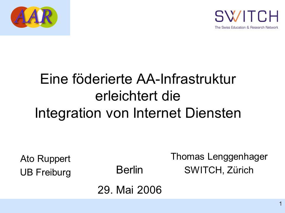 1 Eine föderierte AA-Infrastruktur erleichtert die Integration von Internet Diensten Ato Ruppert UB Freiburg Berlin 29. Mai 2006 Thomas Lenggenhager S