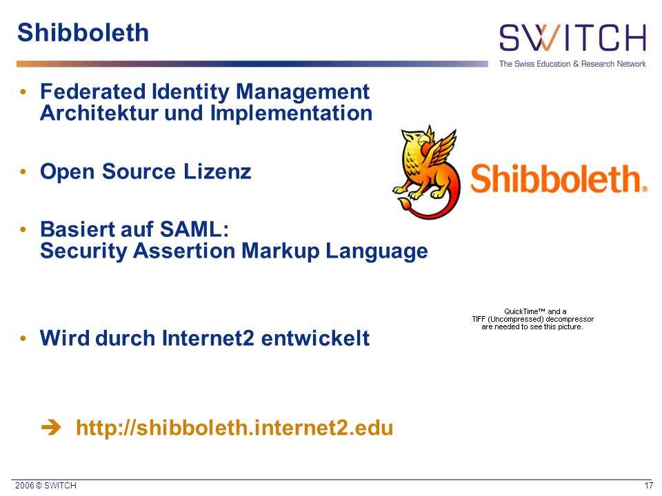 2006 © SWITCH 17 Shibboleth Federated Identity Management Architektur und Implementation Open Source Lizenz Basiert auf SAML: Security Assertion Marku