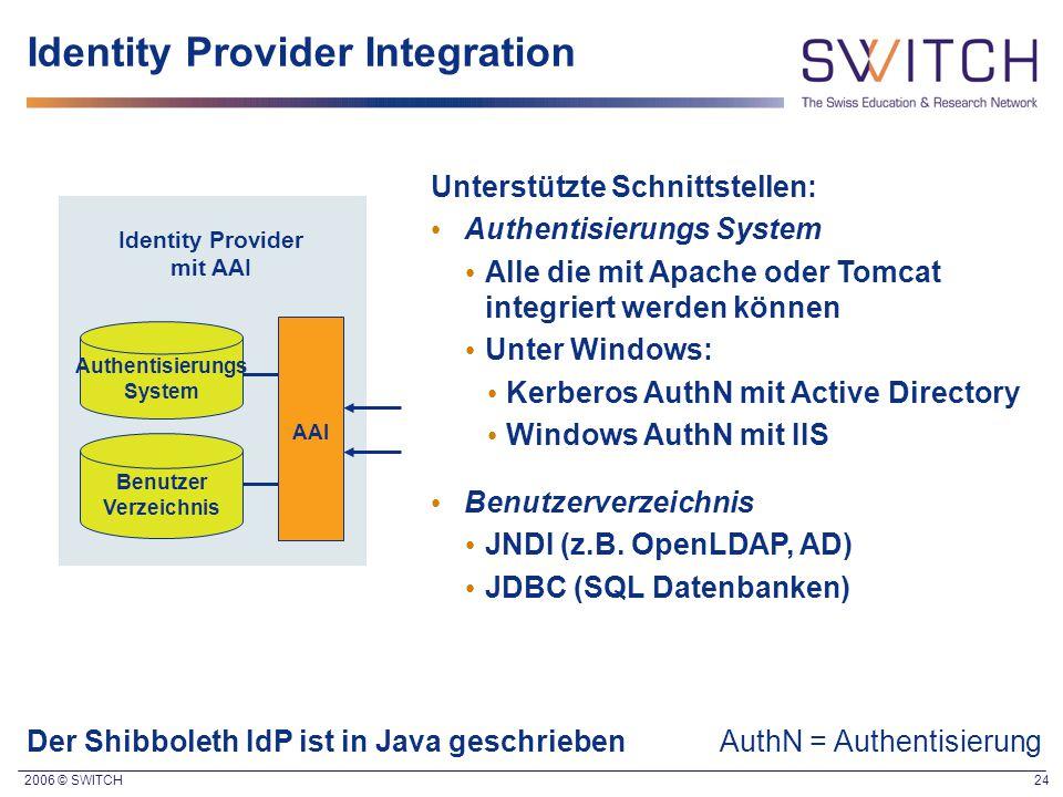 2006 © SWITCH 24 Unterstützte Schnittstellen: Authentisierungs System Alle die mit Apache oder Tomcat integriert werden können Unter Windows: Kerberos