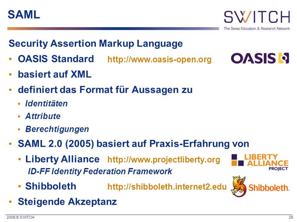 2006 © SWITCH 26 SAML Security Assertion Markup Language OASIS Standard http://www.oasis-open.org basiert auf XML definiert das Format für Aussagen zu