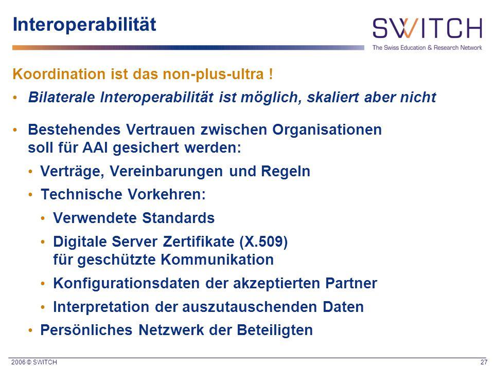 2006 © SWITCH 27 Interoperabilität Koordination ist das non-plus-ultra ! Bilaterale Interoperabilität ist möglich, skaliert aber nicht Bestehendes Ver