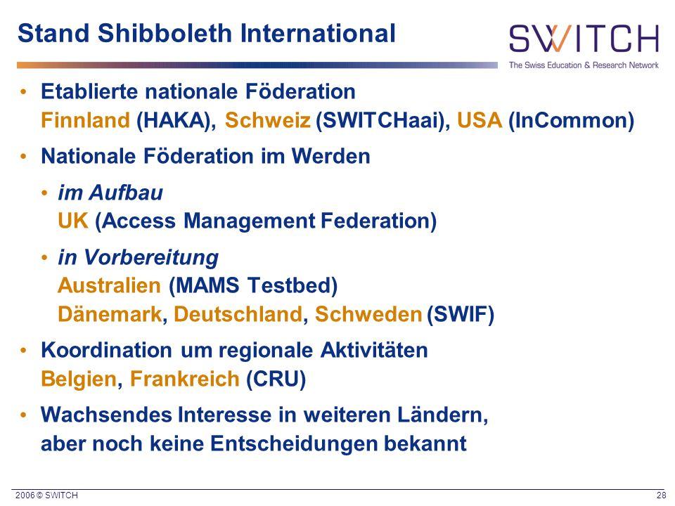 2006 © SWITCH 28 Stand Shibboleth International Etablierte nationale Föderation Finnland (HAKA), Schweiz (SWITCHaai), USA (InCommon) Nationale Föderat