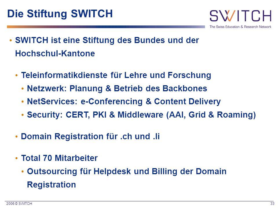 2006 © SWITCH 33 Die Stiftung SWITCH SWITCH ist eine Stiftung des Bundes und der Hochschul-Kantone Teleinformatikdienste für Lehre und Forschung Netzw