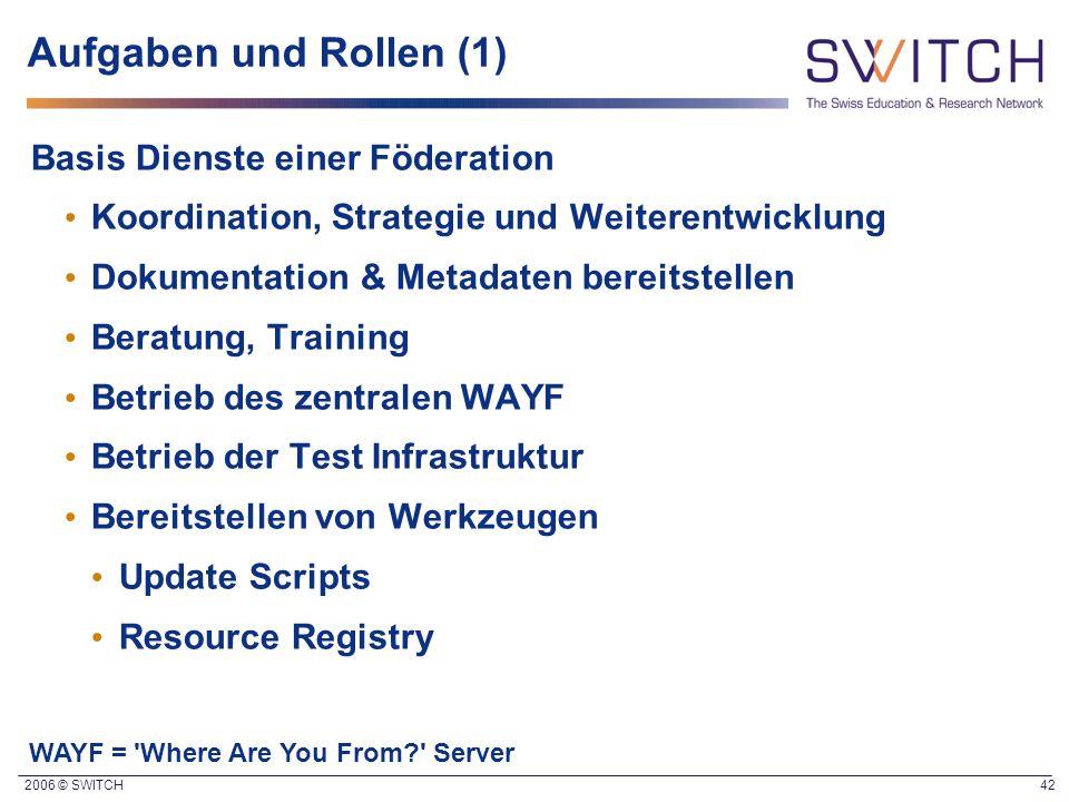2006 © SWITCH 42 Aufgaben und Rollen (1) Basis Dienste einer Föderation Koordination, Strategie und Weiterentwicklung Dokumentation & Metadaten bereit