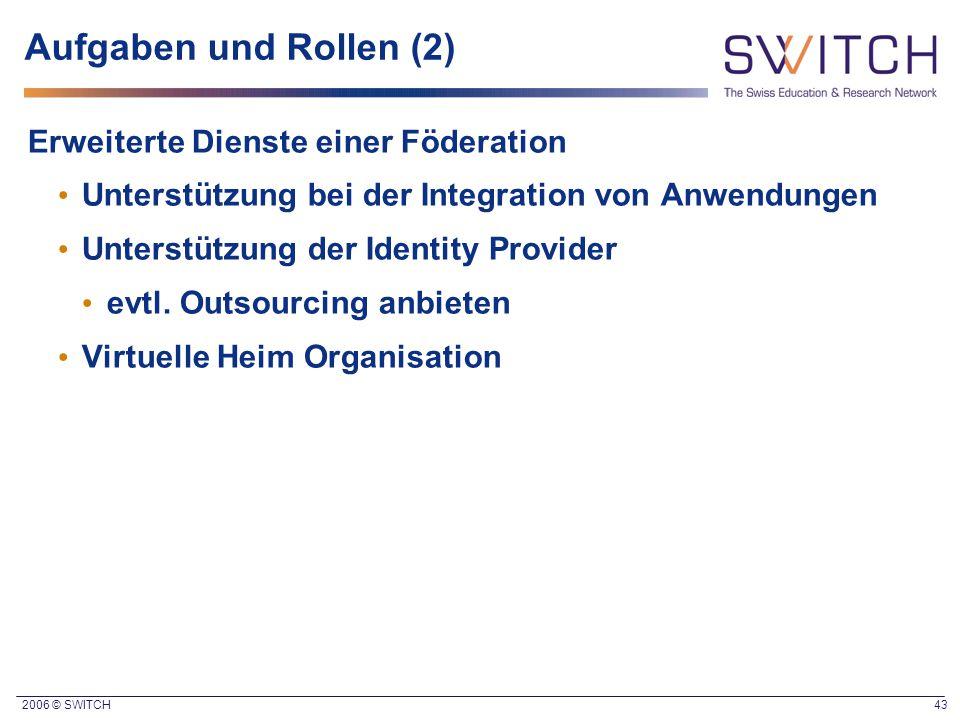 2006 © SWITCH 43 Aufgaben und Rollen (2) Erweiterte Dienste einer Föderation Unterstützung bei der Integration von Anwendungen Unterstützung der Ident
