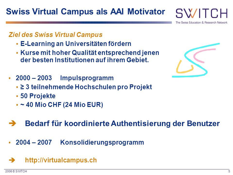 2006 © SWITCH 5 Swiss Virtual Campus als AAI Motivator Ziel des Swiss Virtual Campus E-Learning an Universitäten fördern Kurse mit hoher Qualität ents