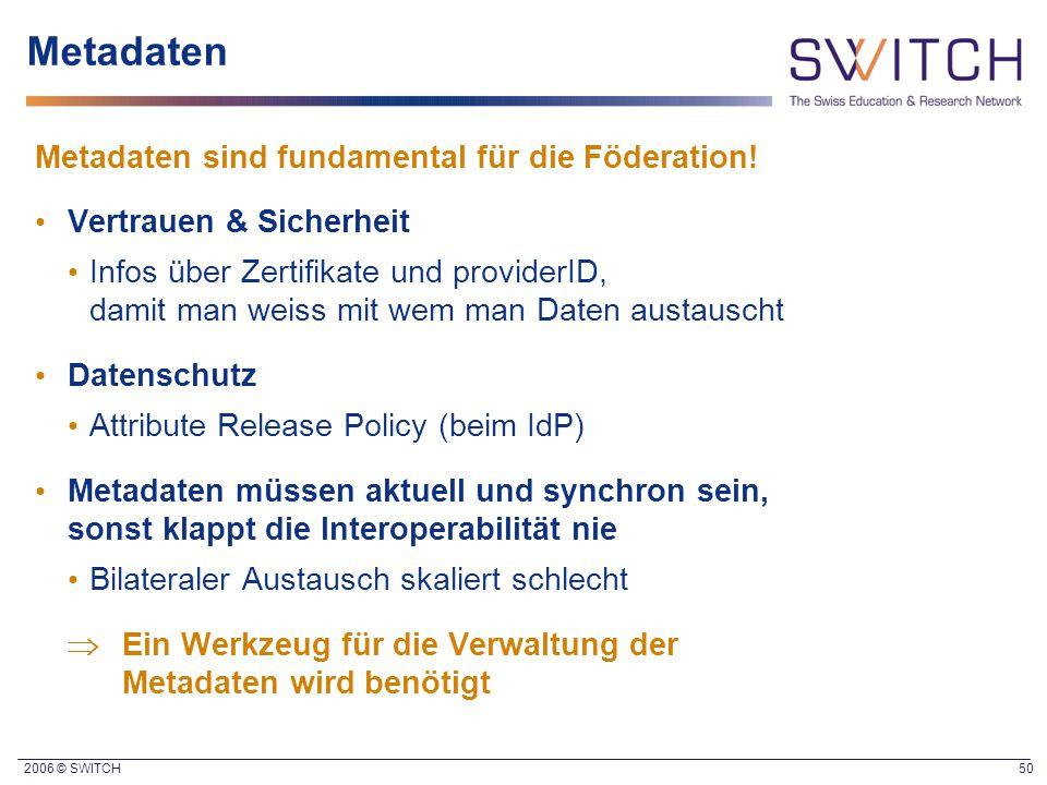 2006 © SWITCH 50 Metadaten Metadaten sind fundamental für die Föderation! Vertrauen & Sicherheit Infos über Zertifikate und providerID, damit man weis