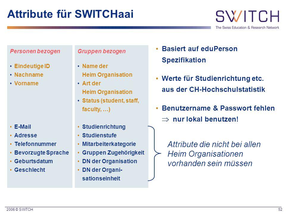 2006 © SWITCH 52 Attribute für SWITCHaai Personen bezogen Eindeutige ID Nachname Vorname E-Mail Adresse Telefonnummer Bevorzugte Sprache Geburtsdatum