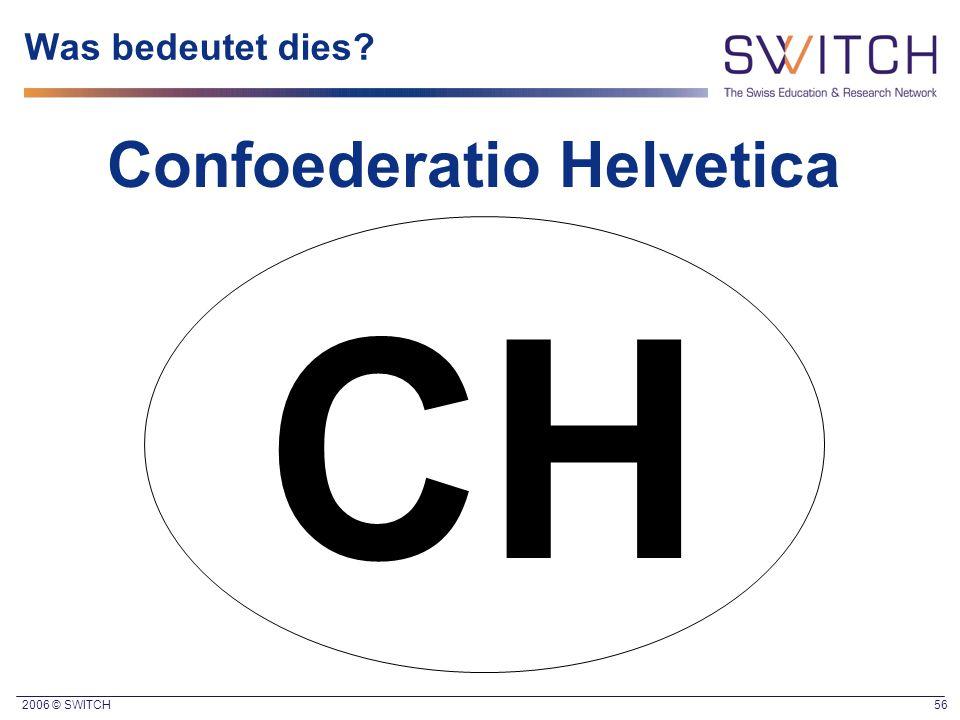 2006 © SWITCH 56 Was bedeutet dies? Confoederatio Helvetica CH