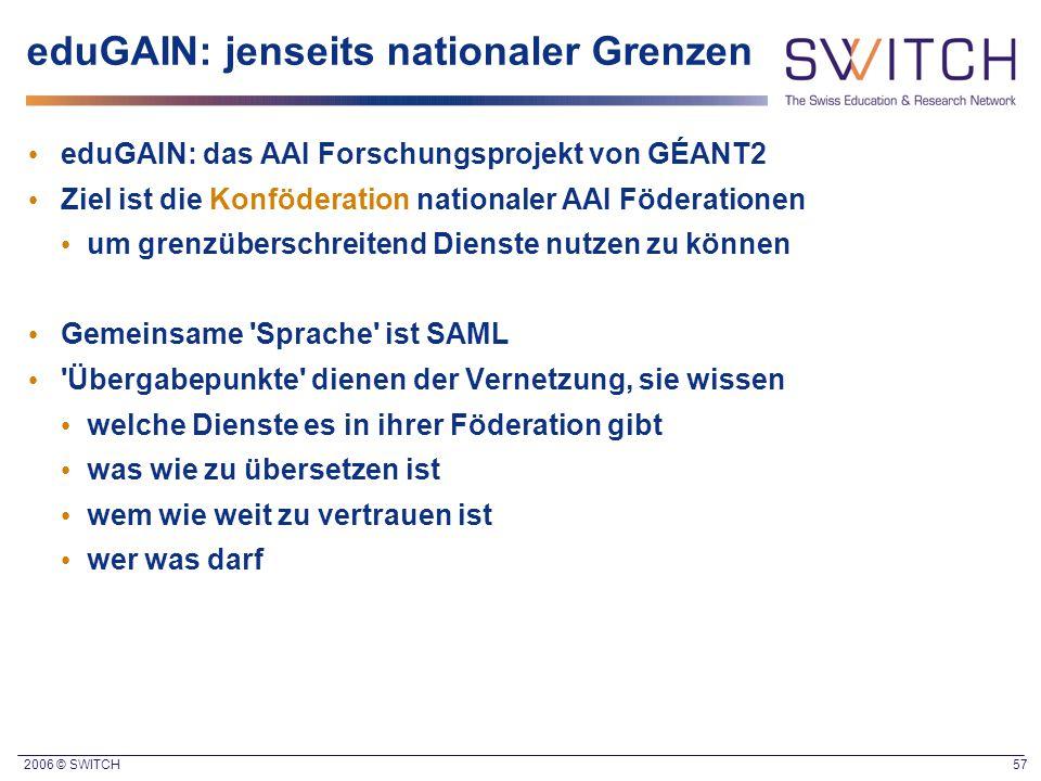 2006 © SWITCH 57 eduGAIN: jenseits nationaler Grenzen eduGAIN: das AAI Forschungsprojekt von GÉANT2 Ziel ist die Konföderation nationaler AAI Föderati