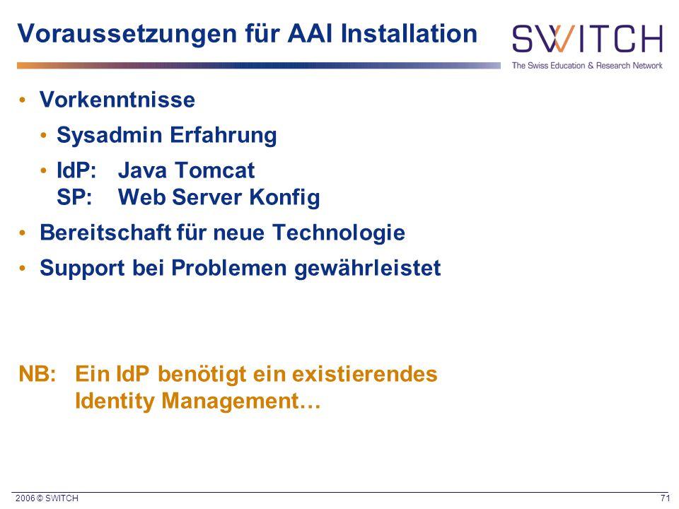2006 © SWITCH 71 Voraussetzungen für AAI Installation Vorkenntnisse Sysadmin Erfahrung IdP:Java Tomcat SP:Web Server Konfig Bereitschaft für neue Tech