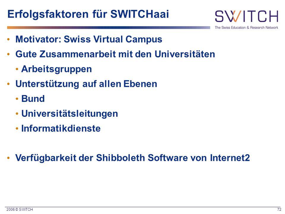 2006 © SWITCH 72 Erfolgsfaktoren für SWITCHaai Motivator: Swiss Virtual Campus Gute Zusammenarbeit mit den Universitäten Arbeitsgruppen Unterstützung