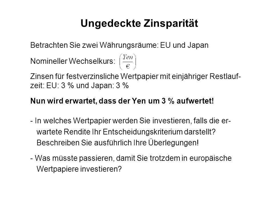 Ungedeckte Zinsparität Betrachten Sie zwei Währungsräume: EU und Japan Nomineller Wechselkurs: Zinsen für festverzinsliche Wertpapier mit einjähriger Restlauf- zeit: EU: 3 % und Japan: 3 % Nun wird erwartet, dass der Yen um 3 % aufwertet.