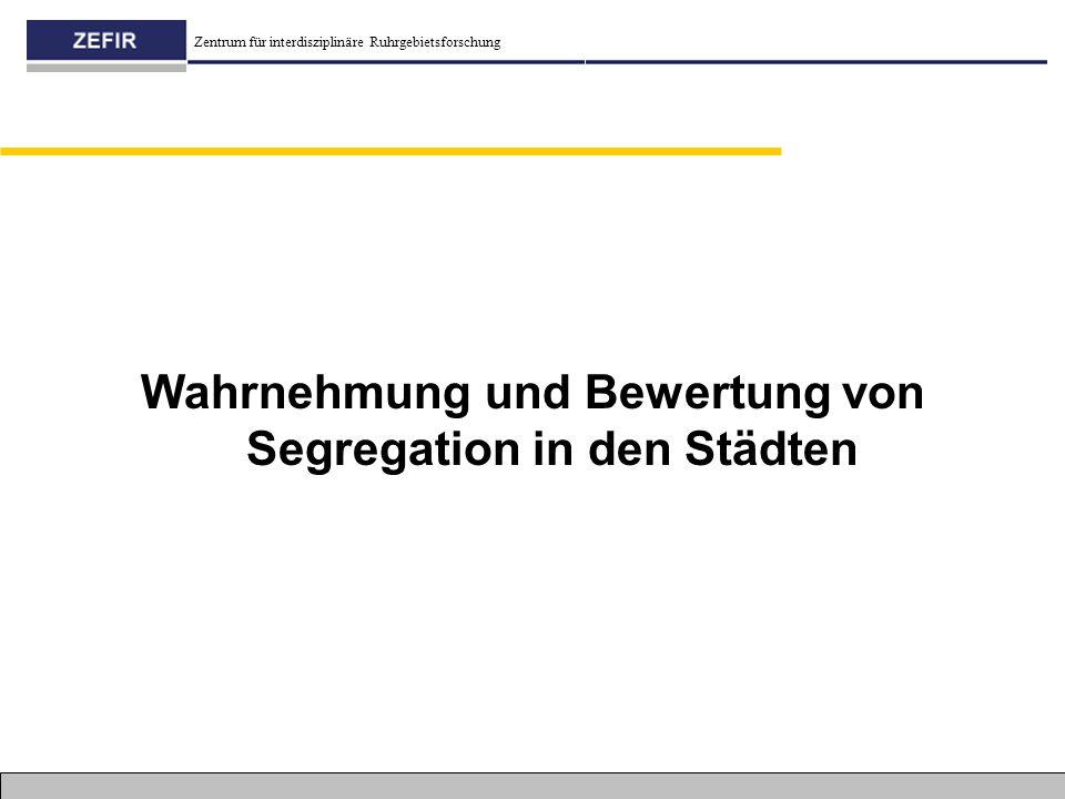 Zentrum für interdisziplinäre Ruhrgebietsforschung Wahrnehmung und Bewertung von Segregation in den Städten