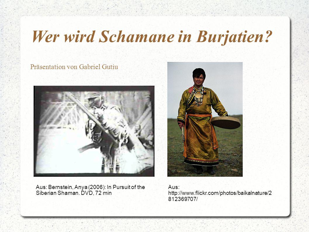 Wer wird Schamane in Burjatien? Präsentation von Gabriel Gutiu Aus: Bernstein, Anya (2006): In Pursuit of the Siberian Shaman. DVD, 72 min Aus: http:/