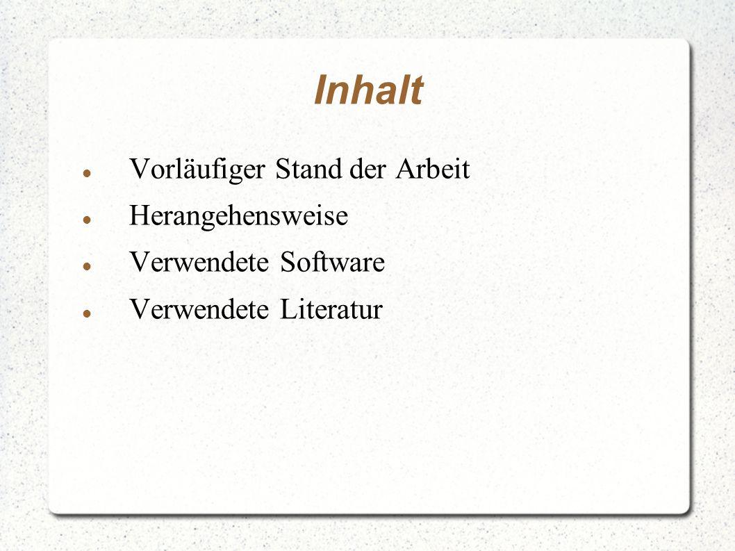 Inhalt Vorläufiger Stand der Arbeit Herangehensweise Verwendete Software Verwendete Literatur
