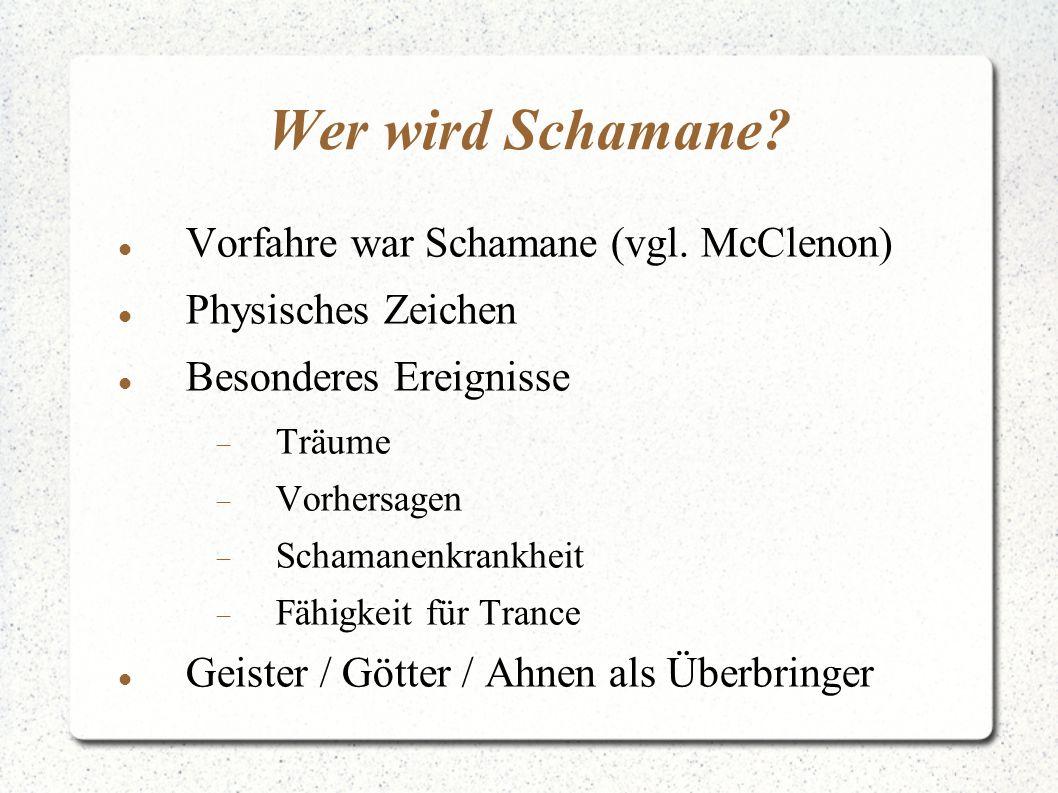 Wer wird Schamane? Vorfahre war Schamane (vgl. McClenon) Physisches Zeichen Besonderes Ereignisse  Träume  Vorhersagen  Schamanenkrankheit  Fähigk