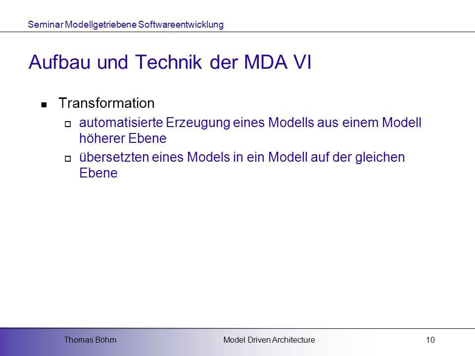 Seminar Modellgetriebene Softwareentwicklung Model Driven ArchitectureThomas Böhm10 Aufbau und Technik der MDA VI Transformation  automatisierte Erzeugung eines Modells aus einem Modell höherer Ebene  übersetzten eines Models in ein Modell auf der gleichen Ebene