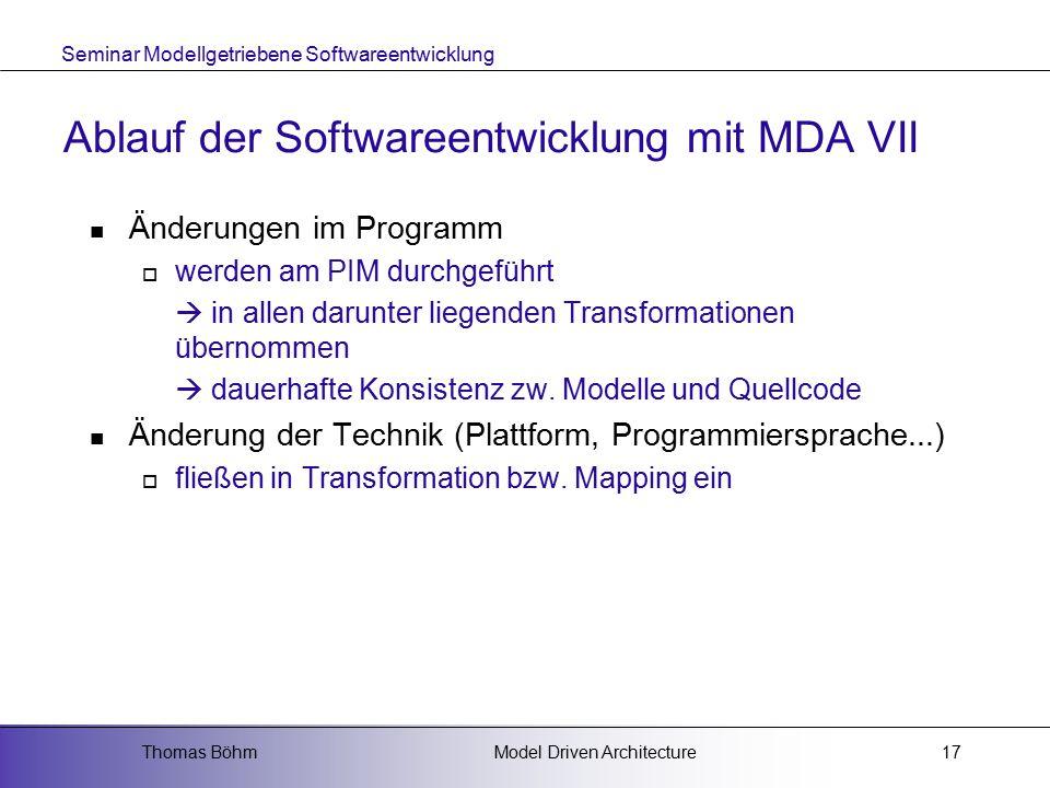 Seminar Modellgetriebene Softwareentwicklung Model Driven ArchitectureThomas Böhm17 Ablauf der Softwareentwicklung mit MDA VII Änderungen im Programm  werden am PIM durchgeführt  in allen darunter liegenden Transformationen übernommen  dauerhafte Konsistenz zw.