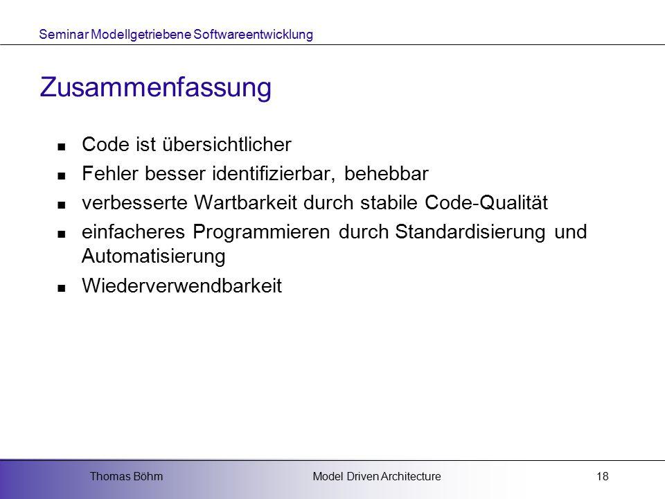 Seminar Modellgetriebene Softwareentwicklung Model Driven ArchitectureThomas Böhm18 Zusammenfassung Code ist übersichtlicher Fehler besser identifizierbar, behebbar verbesserte Wartbarkeit durch stabile Code-Qualität einfacheres Programmieren durch Standardisierung und Automatisierung Wiederverwendbarkeit