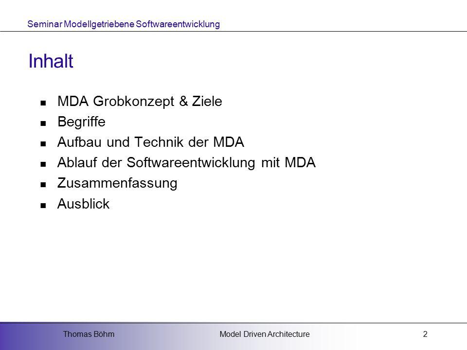 Seminar Modellgetriebene Softwareentwicklung Model Driven ArchitectureThomas Böhm2 Inhalt MDA Grobkonzept & Ziele Begriffe Aufbau und Technik der MDA Ablauf der Softwareentwicklung mit MDA Zusammenfassung Ausblick