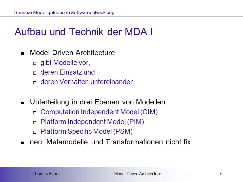 Seminar Modellgetriebene Softwareentwicklung Model Driven ArchitectureThomas Böhm5 Aufbau und Technik der MDA I Model Driven Architecture  gibt Model