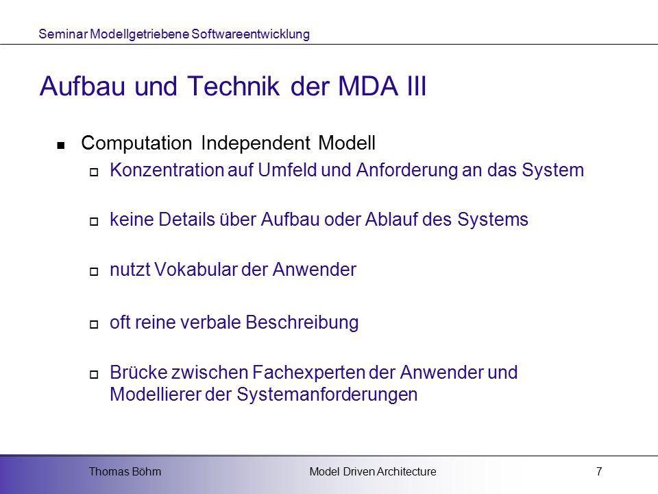 Seminar Modellgetriebene Softwareentwicklung Model Driven ArchitectureThomas Böhm7 Aufbau und Technik der MDA III Computation Independent Modell  Konzentration auf Umfeld und Anforderung an das System  keine Details über Aufbau oder Ablauf des Systems  nutzt Vokabular der Anwender  oft reine verbale Beschreibung  Brücke zwischen Fachexperten der Anwender und Modellierer der Systemanforderungen