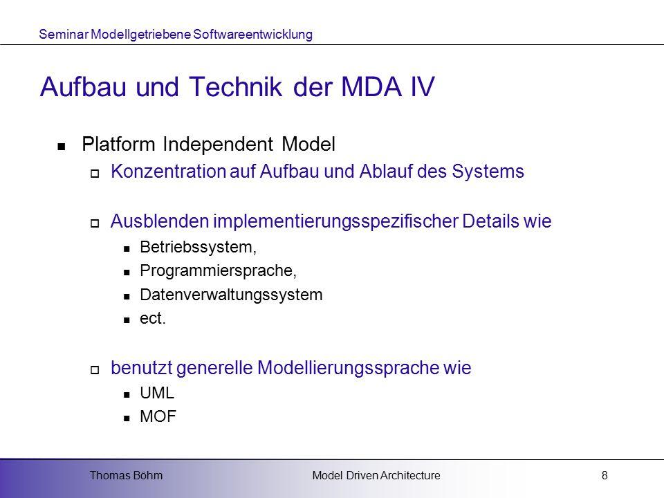 Seminar Modellgetriebene Softwareentwicklung Model Driven ArchitectureThomas Böhm8 Aufbau und Technik der MDA IV Platform Independent Model  Konzentration auf Aufbau und Ablauf des Systems  Ausblenden implementierungsspezifischer Details wie Betriebssystem, Programmiersprache, Datenverwaltungssystem ect.